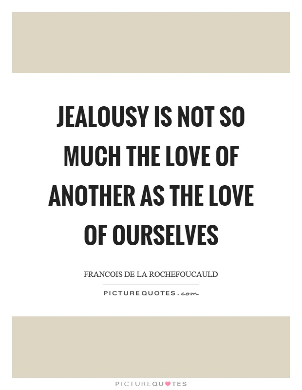 Jealousy is not so much the love of another as the love of ourselves Picture Quote #1