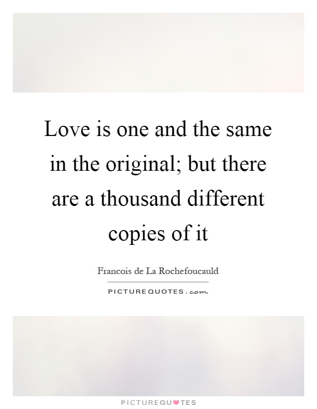 Love is one and the same in the original; but there are a thousand different copies of it Picture Quote #1