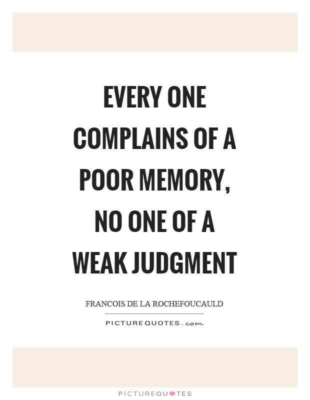 Every one complains of a poor memory, no one of a weak judgment Picture Quote #1