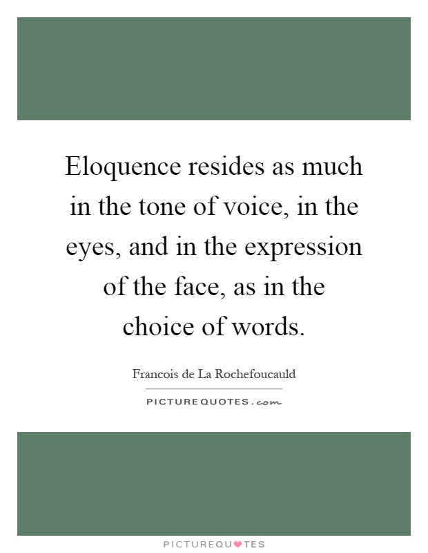 Eloquence resides as much in the tone of voice, in the eyes, and in the expression of the face, as in the choice of words Picture Quote #1