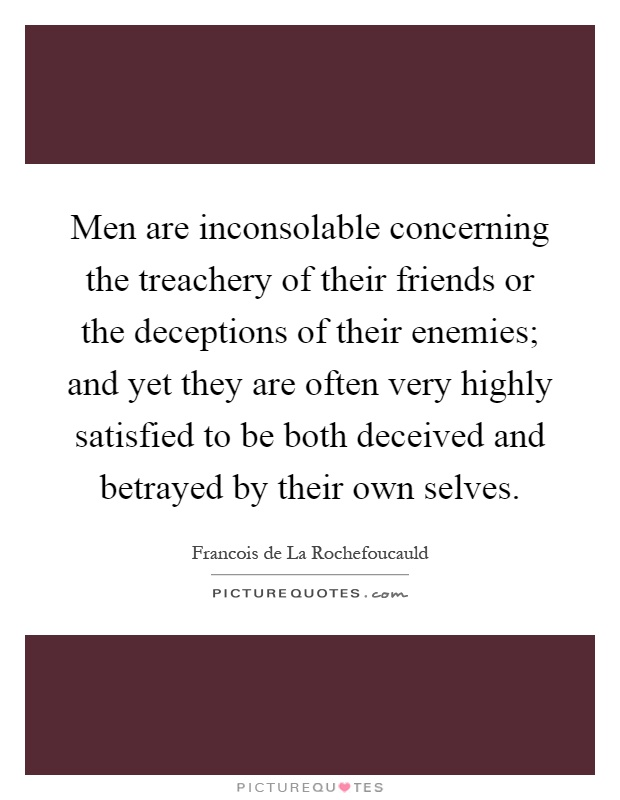 Men are inconsolable concerning the treachery of their friends or the deceptions of their enemies; and yet they are often very highly satisfied to be both deceived and betrayed by their own selves Picture Quote #1
