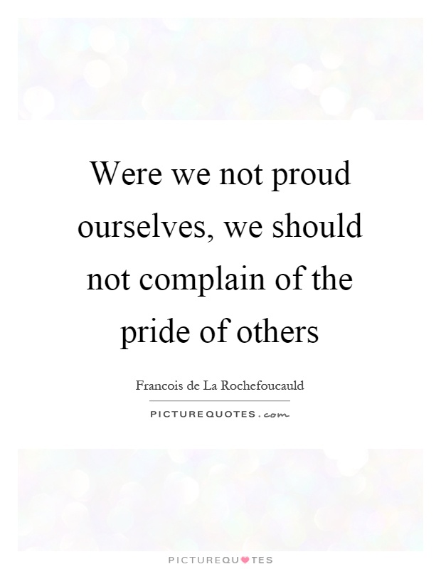 Were we not proud ourselves, we should not complain of the pride of others Picture Quote #1