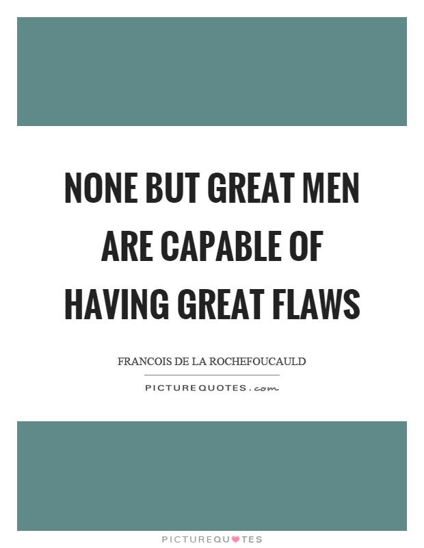 None but great men are capable of having great flaws Picture Quote #1