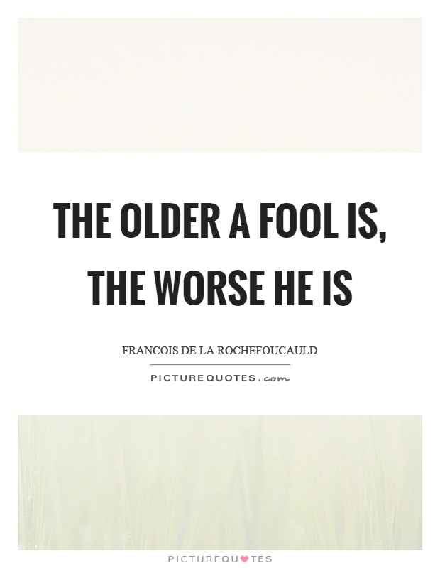 The older a fool is, the worse he is Picture Quote #1
