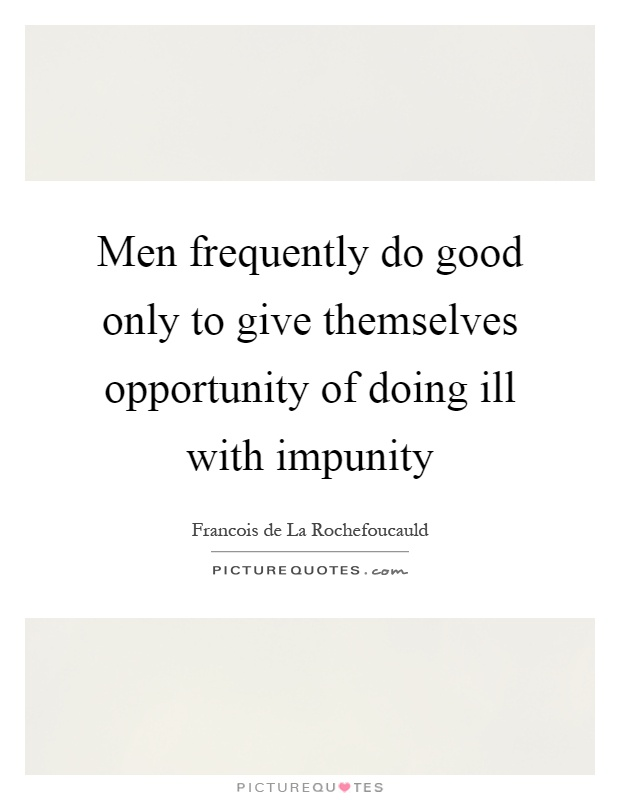 Men frequently do good only to give themselves opportunity of doing ill with impunity Picture Quote #1