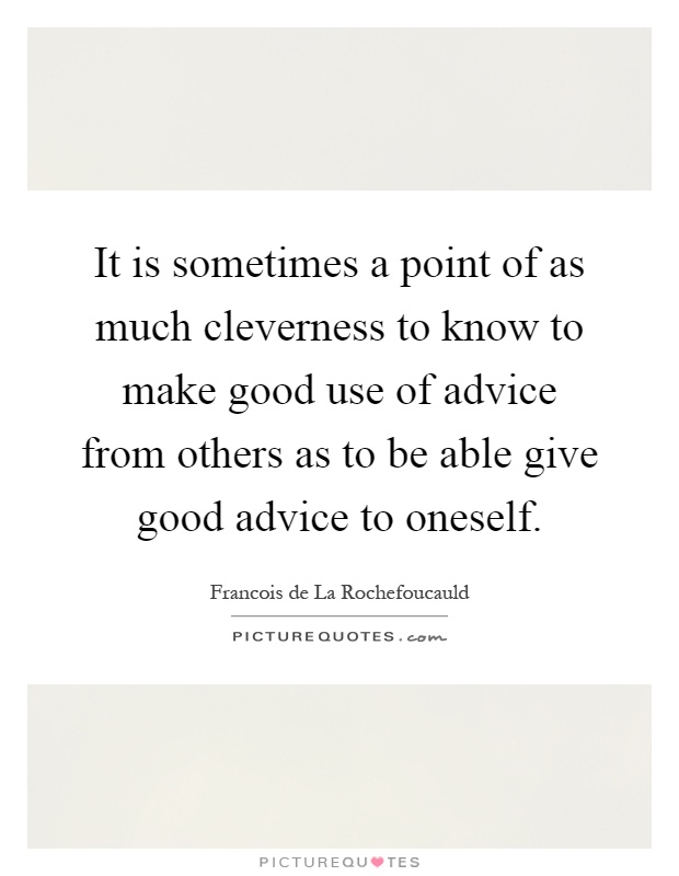 It is sometimes a point of as much cleverness to know to make good use of advice from others as to be able give good advice to oneself Picture Quote #1
