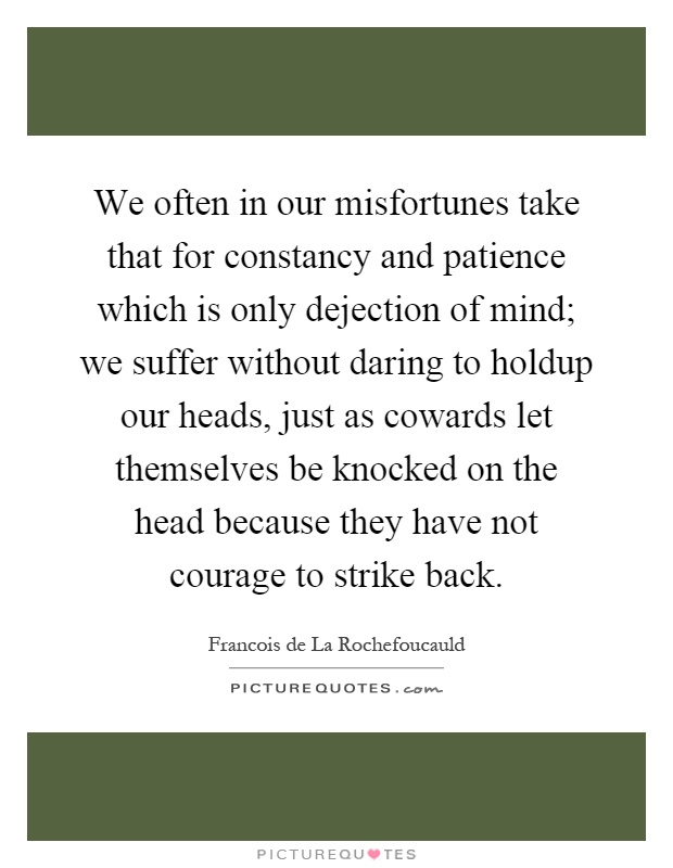 We often in our misfortunes take that for constancy and patience which is only dejection of mind; we suffer without daring to holdup our heads, just as cowards let themselves be knocked on the head because they have not courage to strike back Picture Quote #1