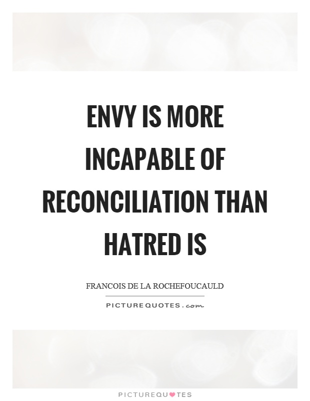 Envy is more incapable of reconciliation than hatred is Picture Quote #1