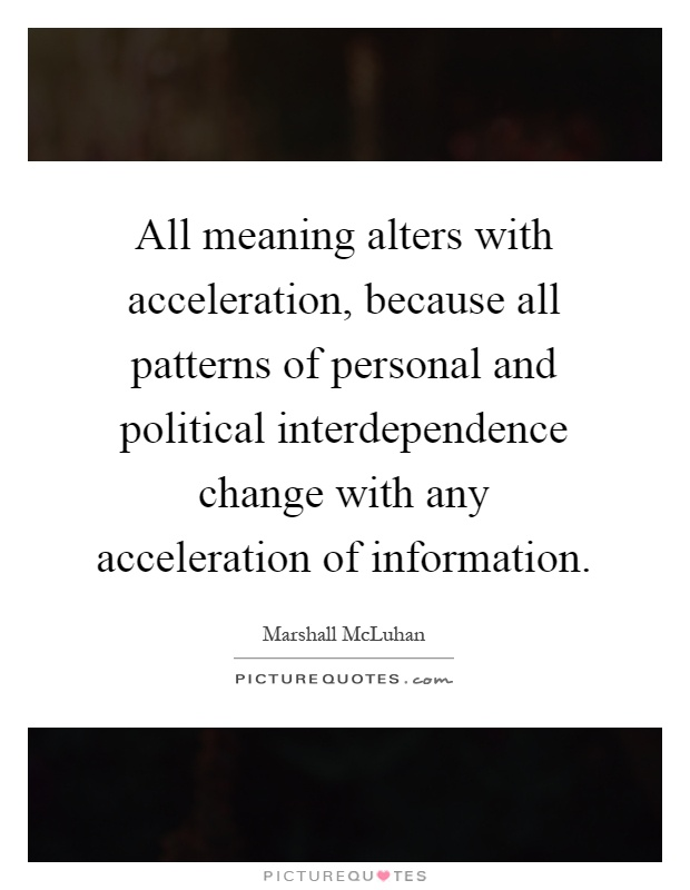 All meaning alters with acceleration, because all patterns of personal and political interdependence change with any acceleration of information Picture Quote #1