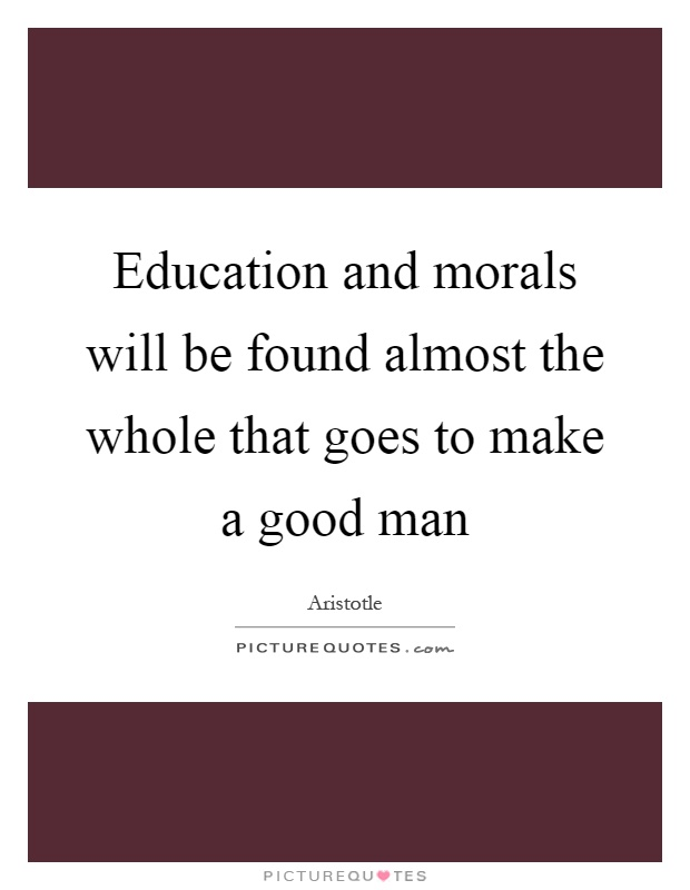 Education and morals will be found almost the whole that goes to make a good man Picture Quote #1