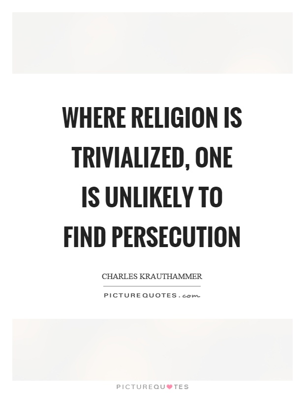 Where religion is trivialized, one is unlikely to find persecution Picture Quote #1