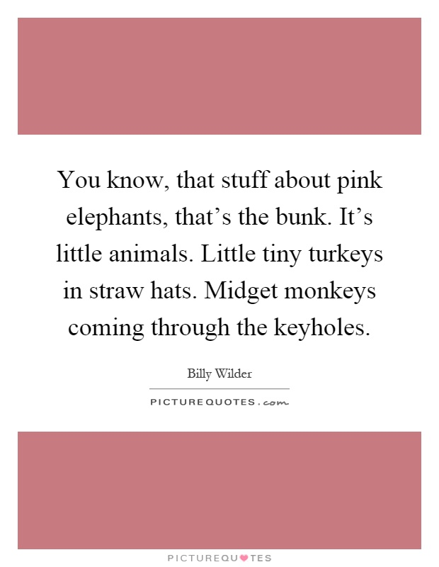 You know, that stuff about pink elephants, that's the bunk. It's little animals. Little tiny turkeys in straw hats. Midget monkeys coming through the keyholes Picture Quote #1