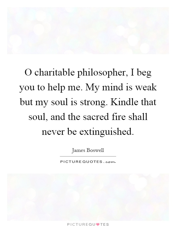 O charitable philosopher, I beg you to help me. My mind is weak but my soul is strong. Kindle that soul, and the sacred fire shall never be extinguished Picture Quote #1