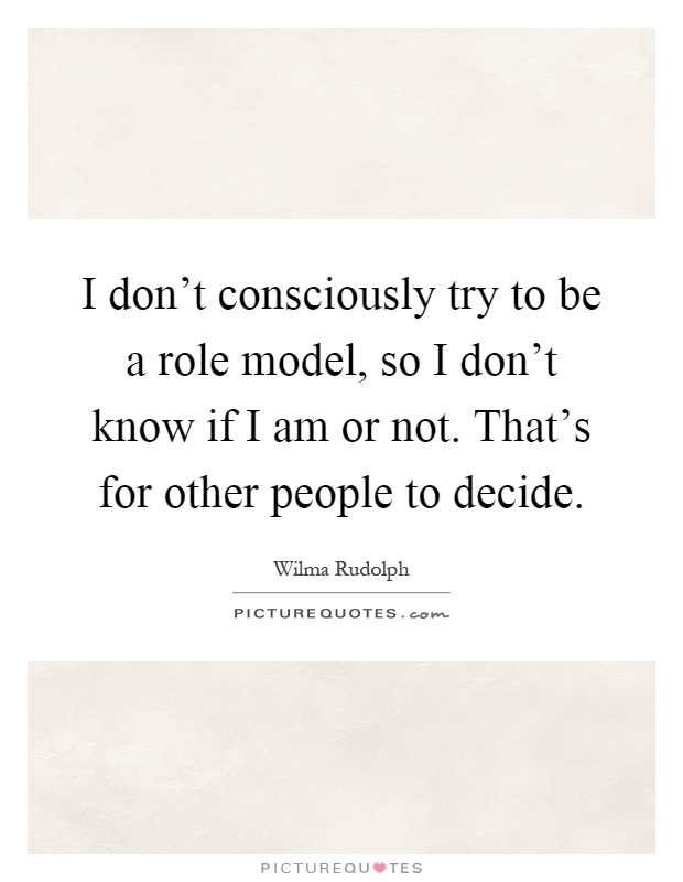 I don't consciously try to be a role model, so I don't know if I am or not. That's for other people to decide Picture Quote #1