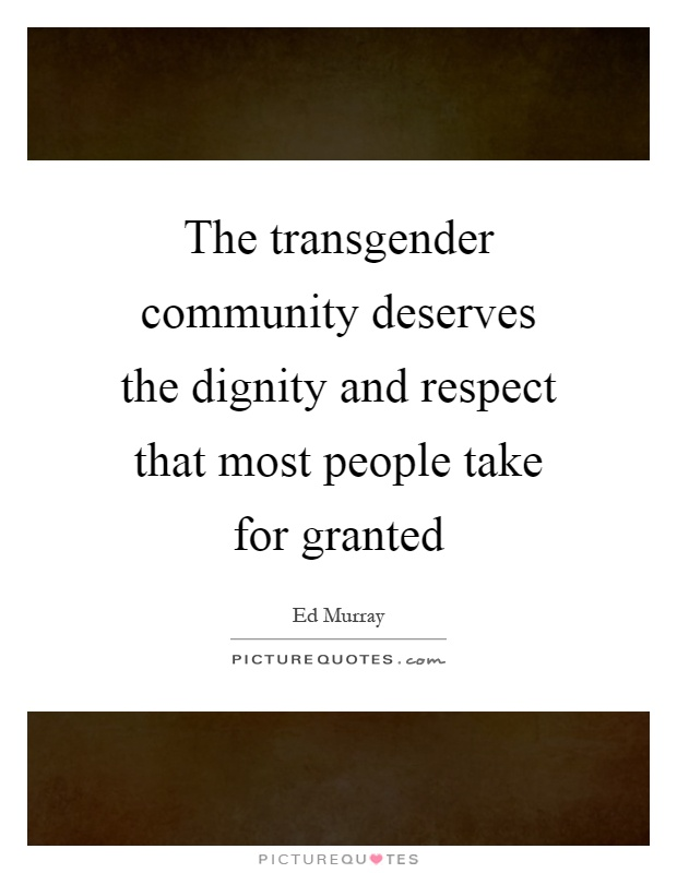 The transgender community deserves the dignity and respect that most people take for granted Picture Quote #1
