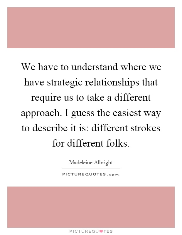 We have to understand where we have strategic relationships that require us to take a different approach. I guess the easiest way to describe it is: different strokes for different folks Picture Quote #1