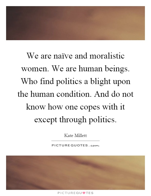 We are naïve and moralistic women. We are human beings. Who find politics a blight upon the human condition. And do not know how one copes with it except through politics Picture Quote #1