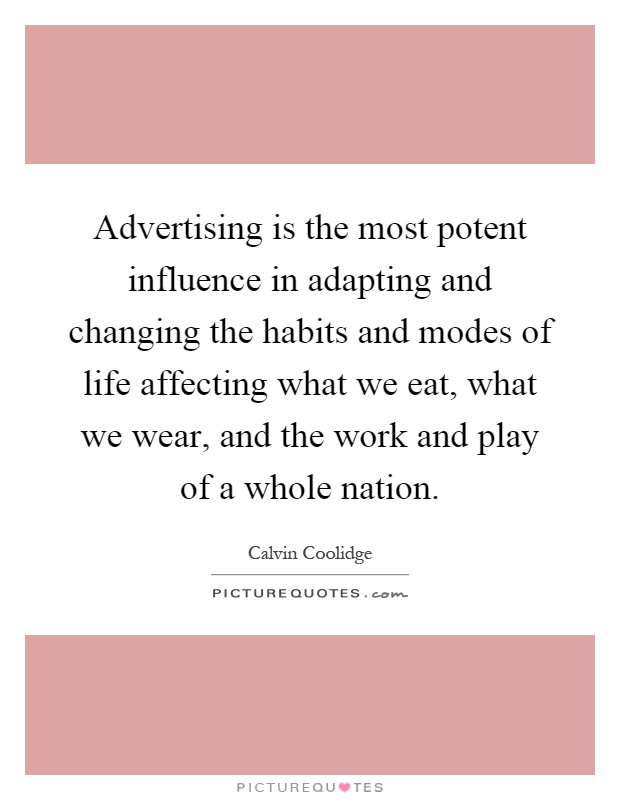 Advertising is the most potent influence in adapting and changing the habits and modes of life affecting what we eat, what we wear, and the work and play of a whole nation Picture Quote #1