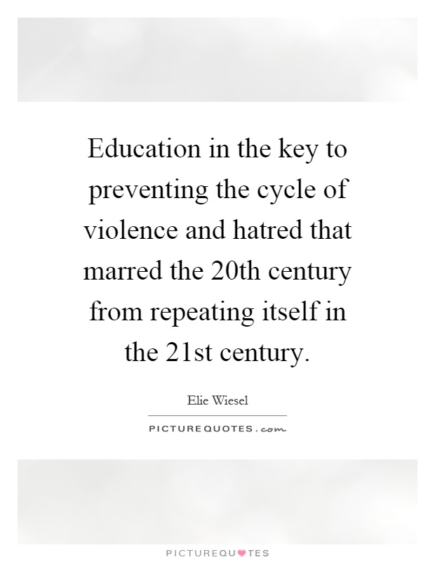 Education in the key to preventing the cycle of violence and hatred that marred the 20th century from repeating itself in the 21st century Picture Quote #1