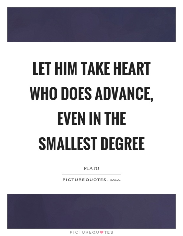 Let him take heart who does advance, even in the smallest degree Picture Quote #1