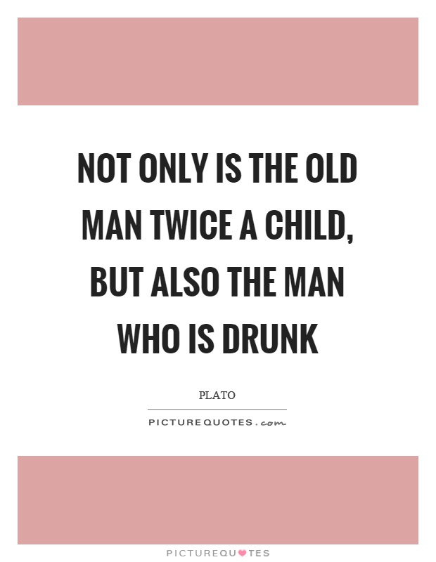 Not only is the old man twice a child, but also the man who is drunk Picture Quote #1