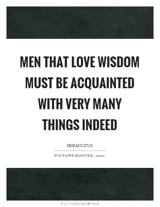 Men that love wisdom must be acquainted with very many things indeed Picture Quote #1