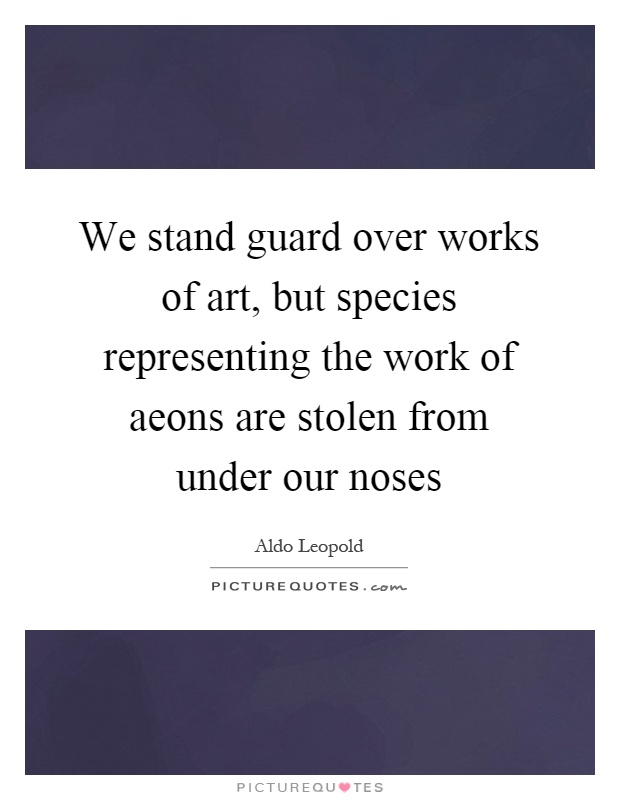 We stand guard over works of art, but species representing the work of aeons are stolen from under our noses Picture Quote #1