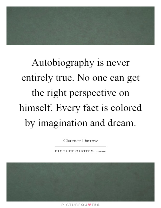 Autobiography is never entirely true. No one can get the right perspective on himself. Every fact is colored by imagination and dream Picture Quote #1