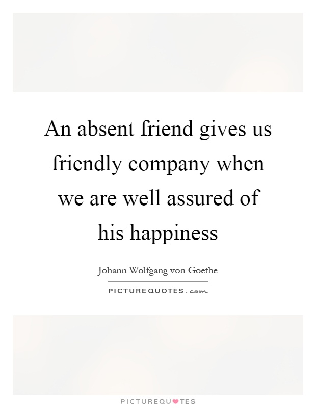 An absent friend gives us friendly company when we are well assured of his happiness Picture Quote #1