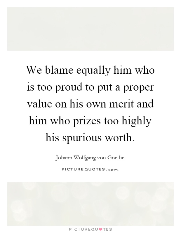 We blame equally him who is too proud to put a proper value on his own merit and him who prizes too highly his spurious worth Picture Quote #1