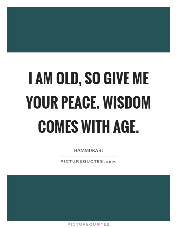I am old, so give me your peace. Wisdom comes with age Picture Quote #1