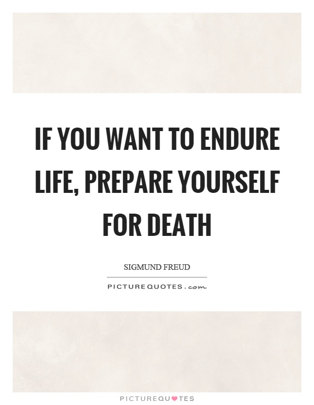If you want to endure life, prepare yourself for death Picture Quote #1