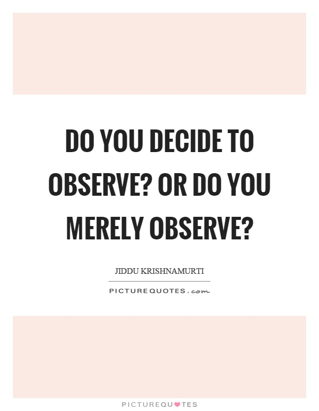 Do you decide to observe? Or do you merely observe? Picture Quote #1
