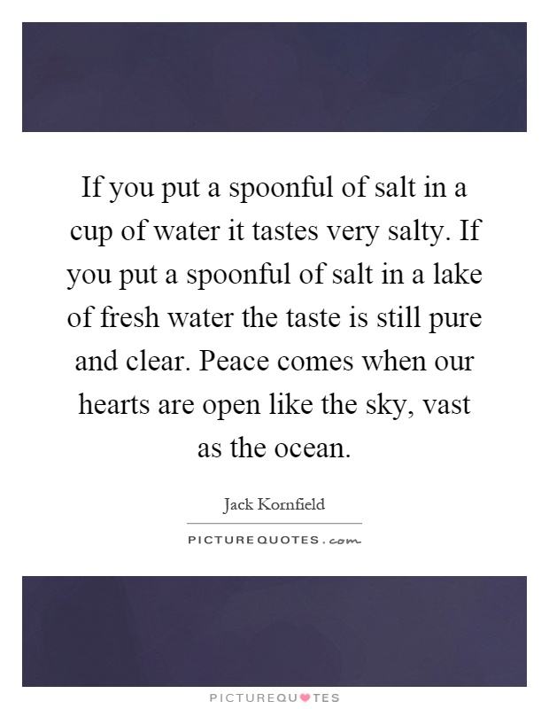 If you put a spoonful of salt in a cup of water it tastes very salty. If you put a spoonful of salt in a lake of fresh water the taste is still pure and clear. Peace comes when our hearts are open like the sky, vast as the ocean Picture Quote #1