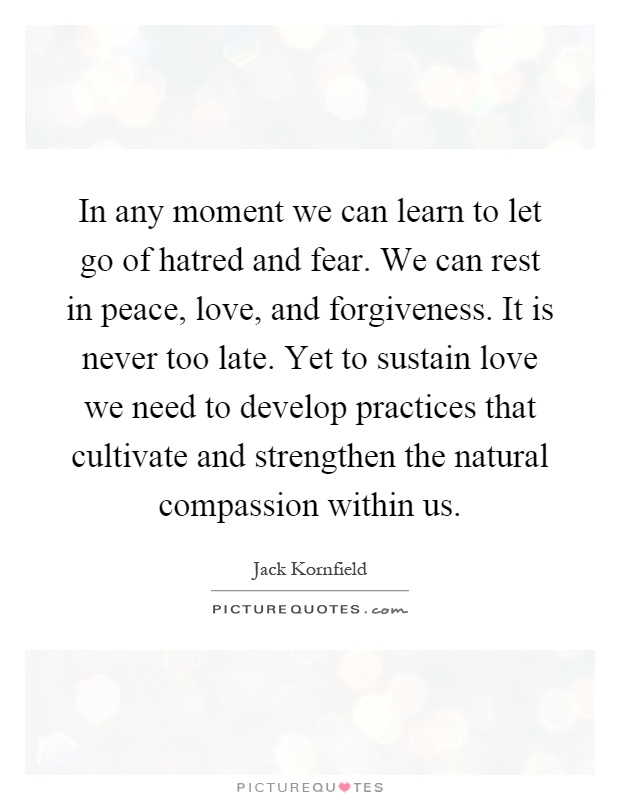 In any moment we can learn to let go of hatred and fear. We can rest in peace, love, and forgiveness. It is never too late. Yet to sustain love we need to develop practices that cultivate and strengthen the natural compassion within us Picture Quote #1