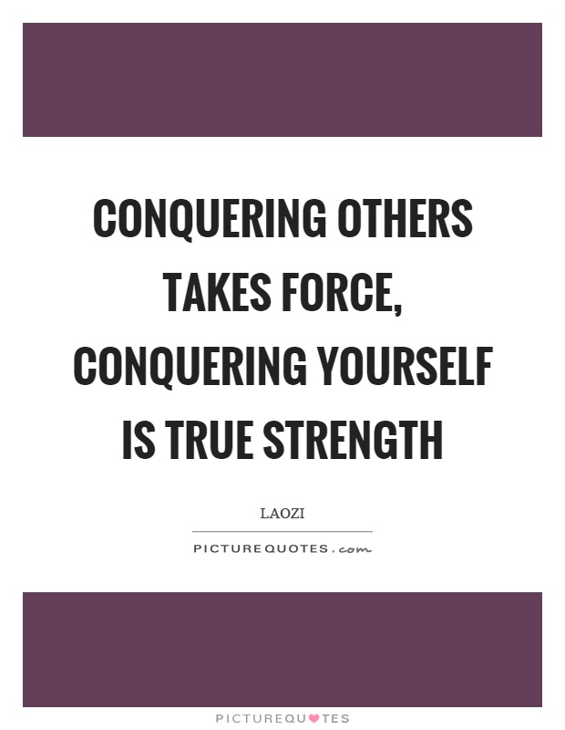 Conquering others takes force, conquering yourself is true strength Picture Quote #1
