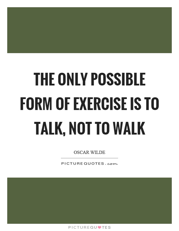 The only possible form of exercise is to talk, not to walk Picture Quote #1