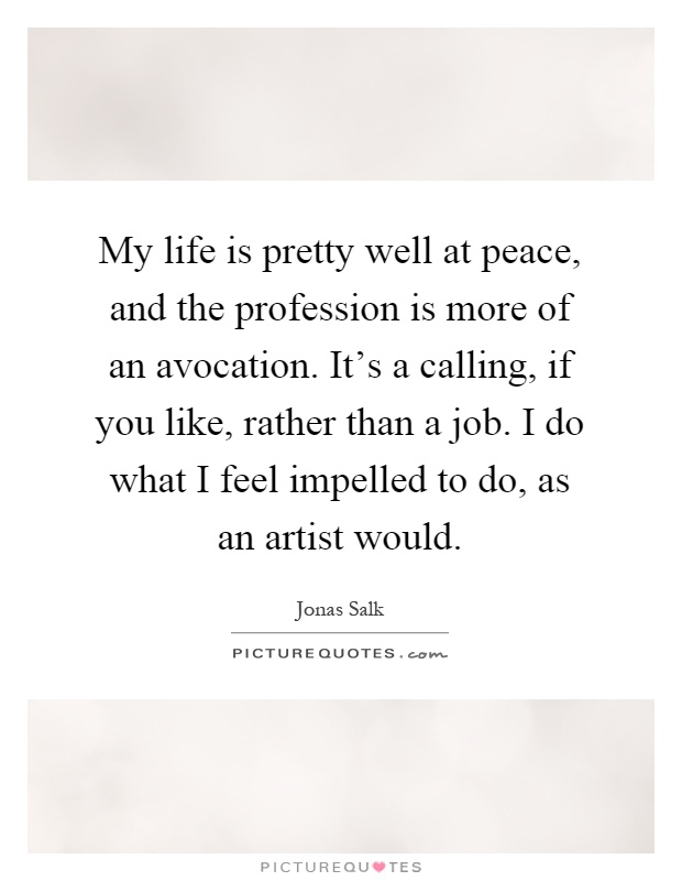 My life is pretty well at peace, and the profession is more of an avocation. It's a calling, if you like, rather than a job. I do what I feel impelled to do, as an artist would Picture Quote #1
