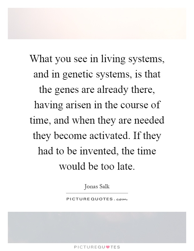 What you see in living systems, and in genetic systems, is that the genes are already there, having arisen in the course of time, and when they are needed they become activated. If they had to be invented, the time would be too late Picture Quote #1