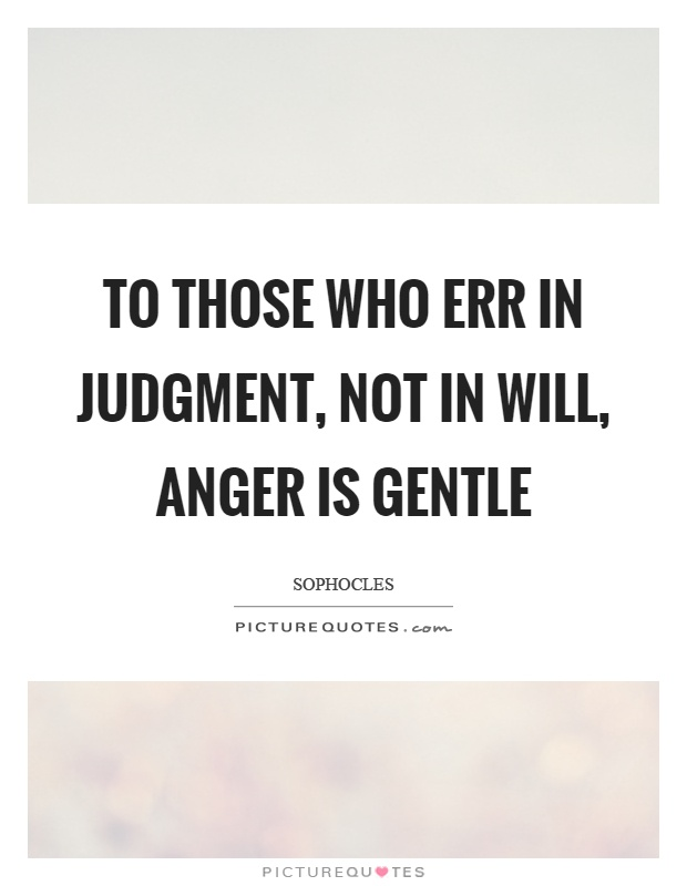 To those who err in judgment, not in will, anger is gentle Picture Quote #1