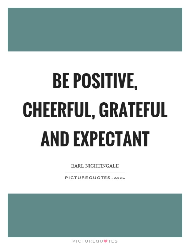 Be positive, cheerful, grateful and expectant Picture Quote #1