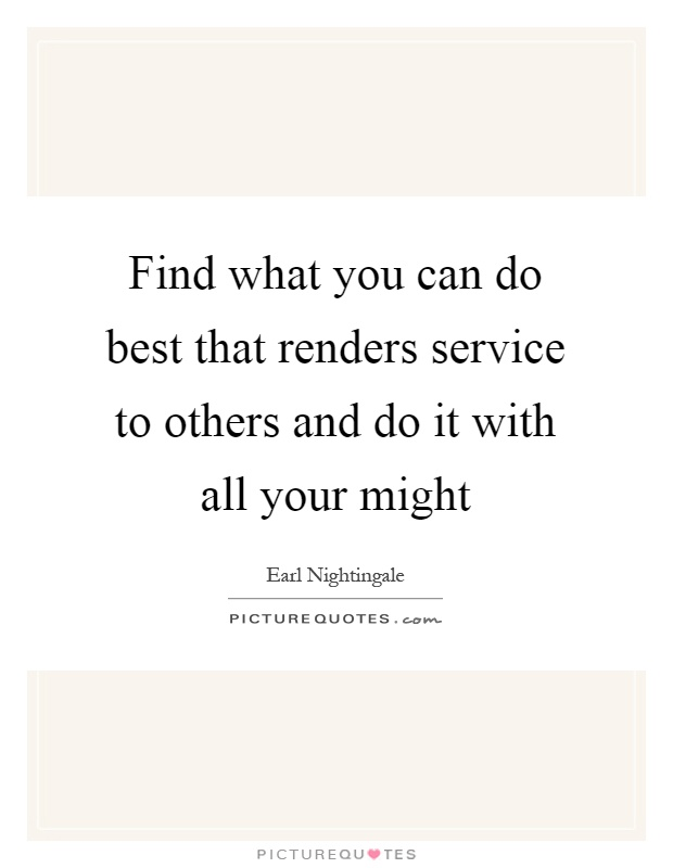 Find what you can do best that renders service to others and do it with all your might Picture Quote #1