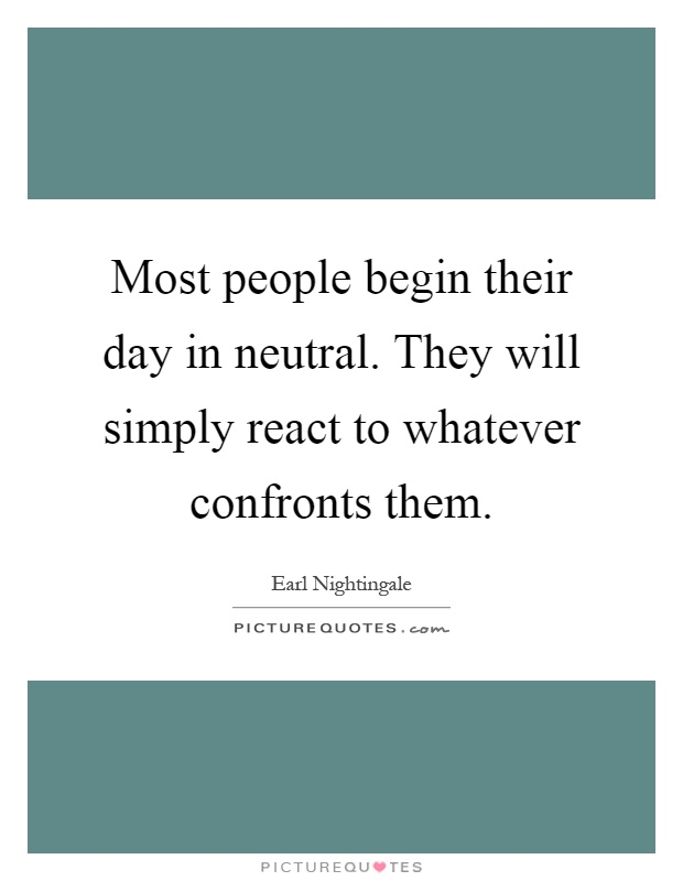 Most people begin their day in neutral. They will simply react to whatever confronts them Picture Quote #1