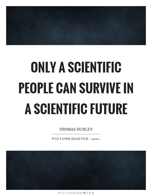 Only a scientific people can survive in a scientific future Picture Quote #1