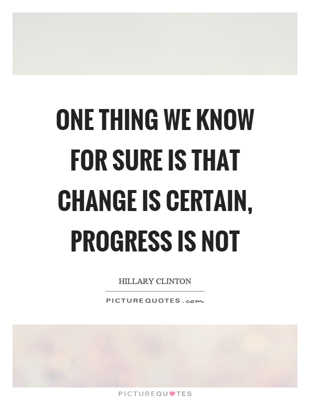 One thing we know for sure is that change is certain, progress is not Picture Quote #1