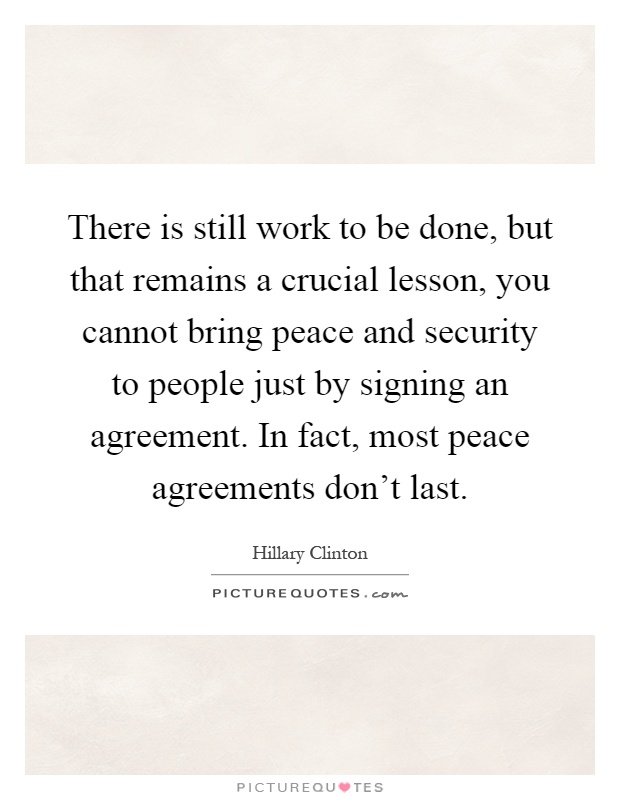 There is still work to be done, but that remains a crucial lesson, you cannot bring peace and security to people just by signing an agreement. In fact, most peace agreements don't last Picture Quote #1