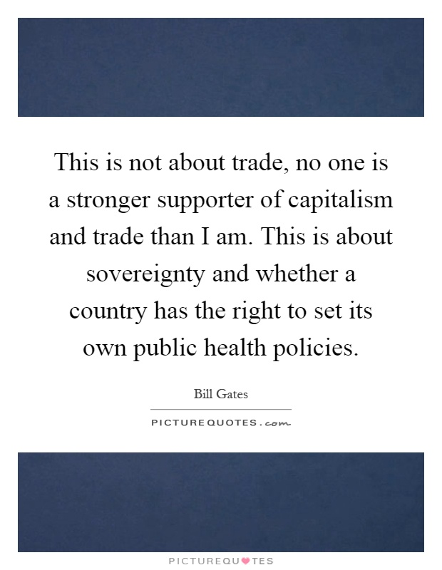 This is not about trade, no one is a stronger supporter of capitalism and trade than I am. This is about sovereignty and whether a country has the right to set its own public health policies Picture Quote #1