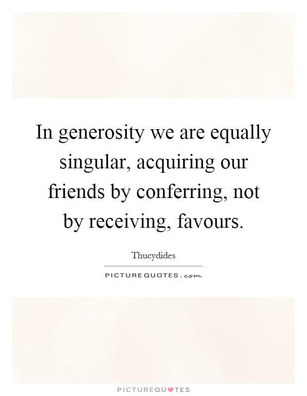 In generosity we are equally singular, acquiring our friends by conferring, not by receiving, favours Picture Quote #1