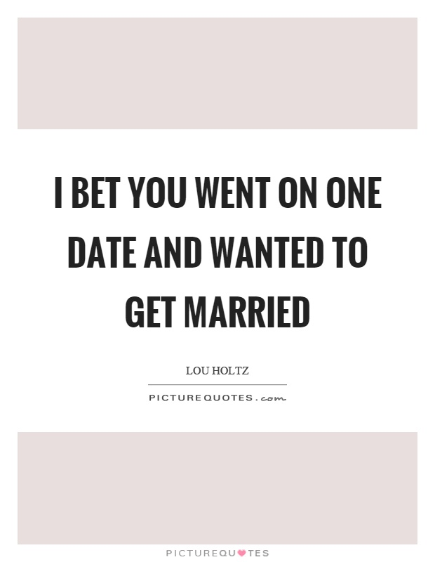 I bet you went on one date and wanted to get married Picture Quote #1