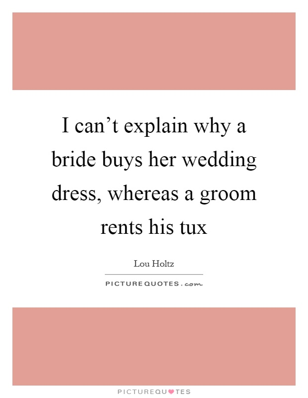 I can't explain why a bride buys her wedding dress, whereas a groom rents his tux Picture Quote #1